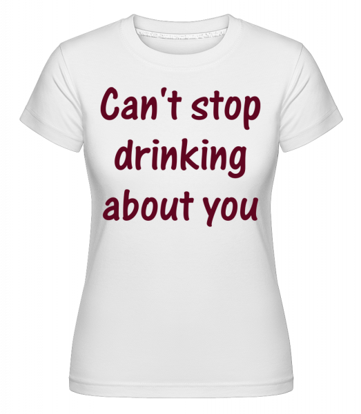 Can't Stop Drinking About You - T-shirt Shirtinator femme - Blanc - Vorn